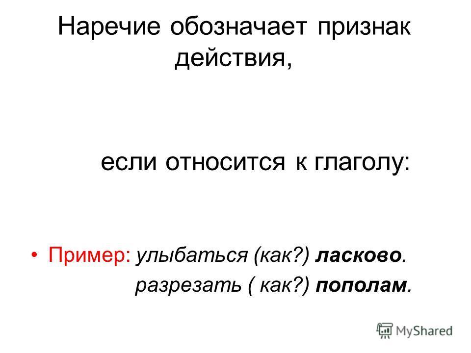 Наречие обозначает признак действия, если относится к глаголу: Пример: улыбаться (как?) ласково. разрезать ( как?) пополам.