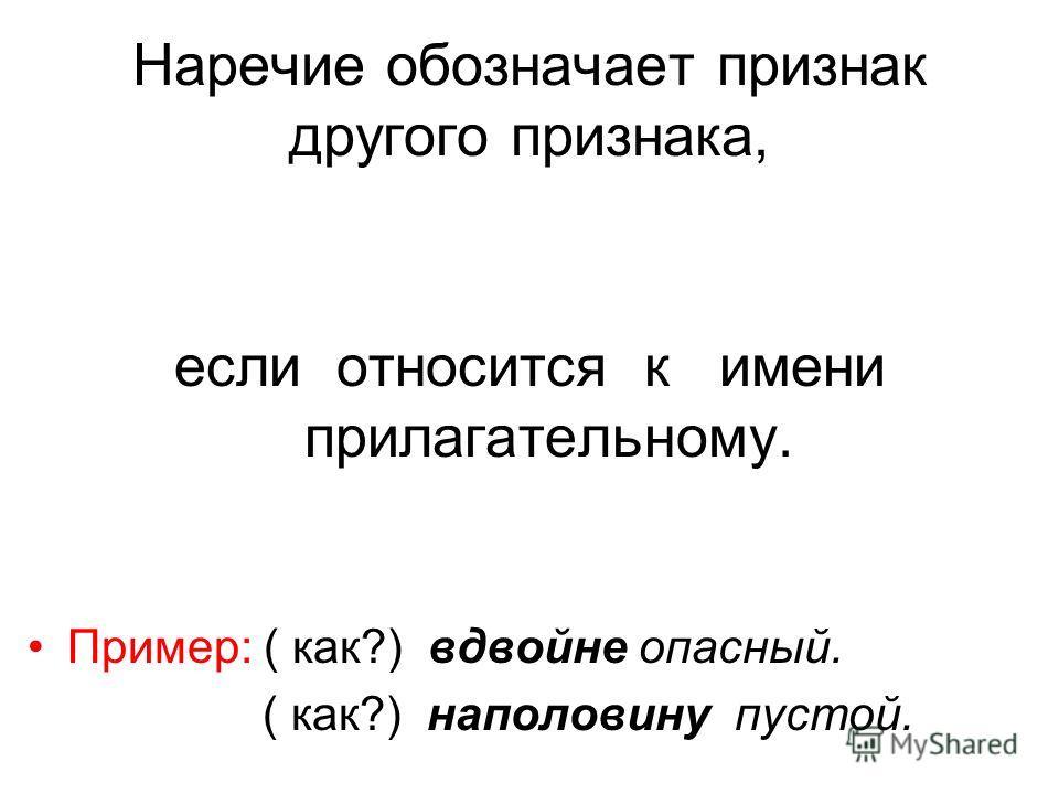 Наречие обозначает признак другого признака, если относится к имени прилагательному. Пример: ( как?) вдвойне опасный. ( как?) наполовину пустой.
