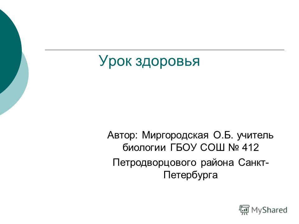 Урок здоровья Автор: Миргородская О.Б. учитель биологии ГБОУ СОШ 412 Петродворцового района Санкт- Петербурга