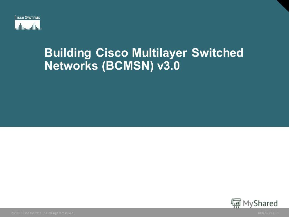 © 2006 Cisco Systems, Inc. All rights reserved. BCMSN v3.01 Building Cisco Multilayer Switched Networks (BCMSN) v3.0