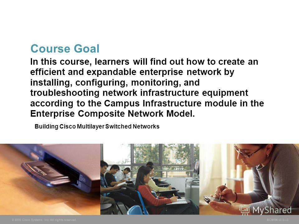 © 2006 Cisco Systems, Inc. All rights reserved. BCMSN v3.03 In this course, learners will find out how to create an efficient and expandable enterprise network by installing, configuring, monitoring, and troubleshooting network infrastructure equipme
