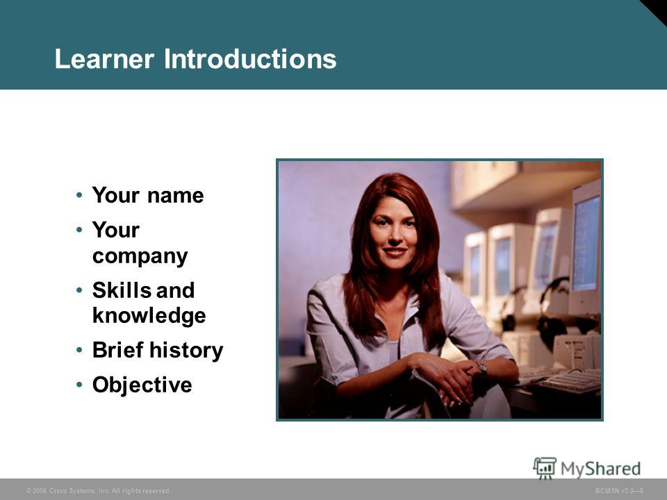 © 2006 Cisco Systems, Inc. All rights reserved. BCMSN v3.08 Learner Introductions Your name Your company Skills and knowledge Brief history Objective