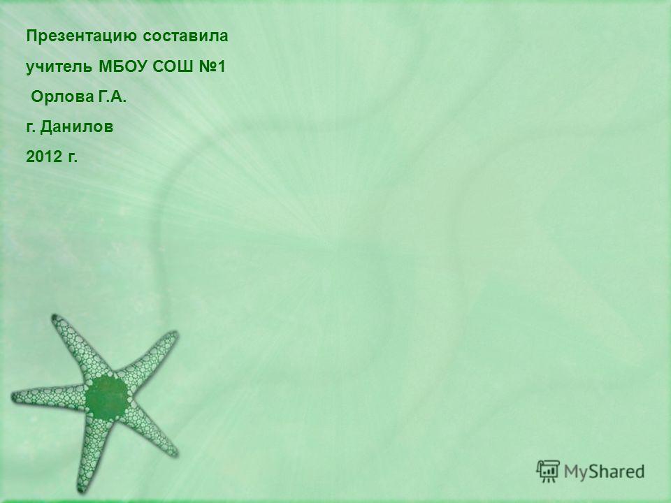 Презентацию составила учитель МБОУ СОШ 1 Орлова Г.А. г. Данилов 2012 г.