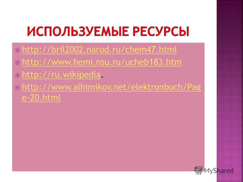 http://bril2002.narod.ru/chem47. html http://www.hemi.nsu.ru/ucheb183. htm http://ru.wikipedia. http://ru.wikipedia http://www.alhimikov.net/elektronbuch/Pag e-20. html http://www.alhimikov.net/elektronbuch/Pag e-20.html