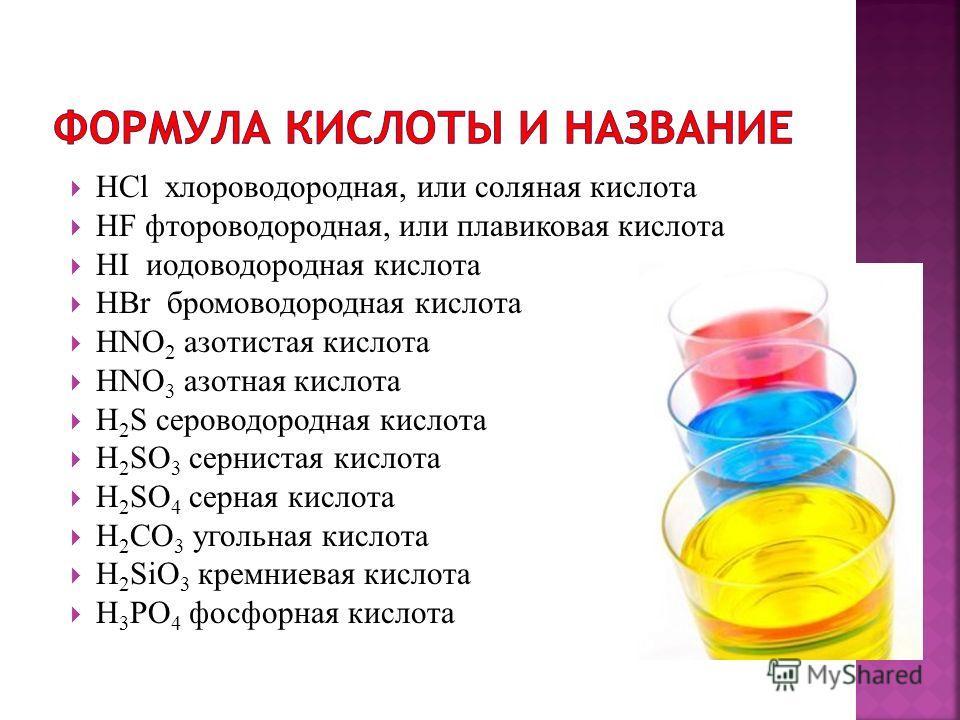 HCl хлороводородная, или соляная кислота HF фтороводородная, или плавиковая кислота HI иодоводородная кислота HBr бромоводородная кислота HNO 2 азотистая кислота HNO 3 азотная кислота H 2 S сероводородная кислота H 2 SO 3 сернистая кислота H 2 SO 4 с