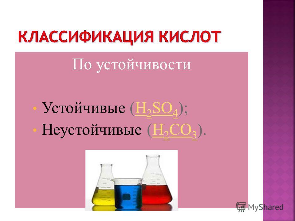 По устойчивости Устойчивые (H 2 SO 4 );H 2 SO 4 Неустойчивые (H 2 CO 3 ).H 2 CO 3
