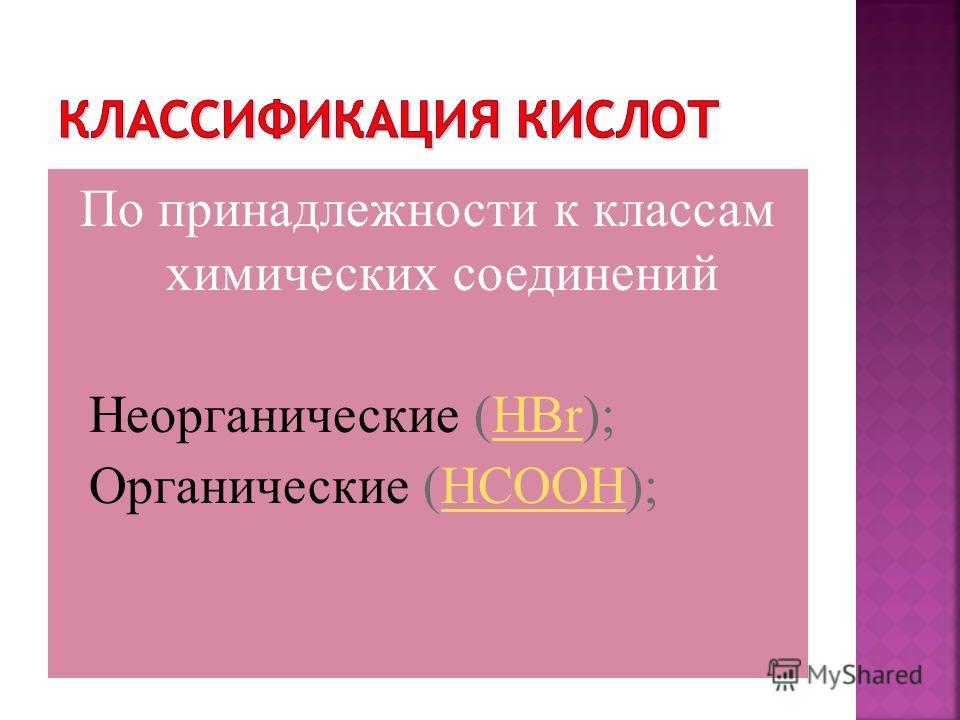 По принадлежности к классам химических соединений Неорганические (HBr);HBr Органические (HCOOH);HCOOH