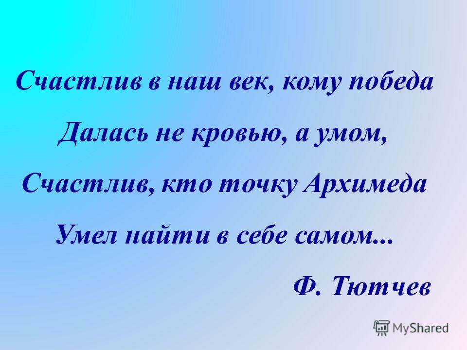 Счастлив в наш век, кому победа Далась не кровью, а умом, Счастлив, кто точку Архимеда Умел найти в себе самом... Ф. Тютчев