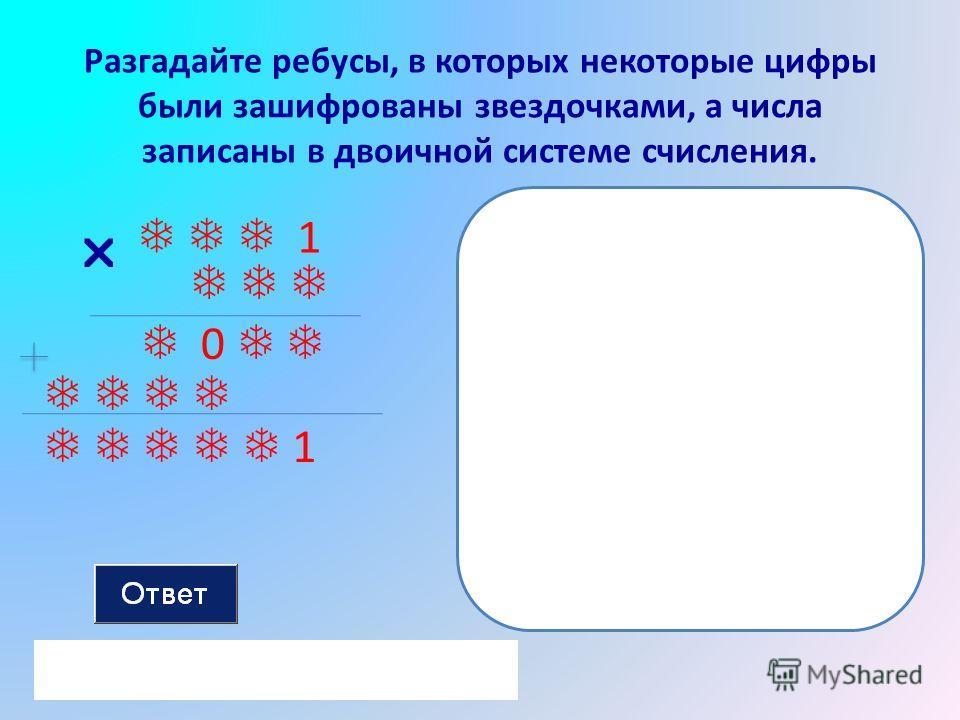 Разгадайте ребусы, в которых некоторые цифры были зашифрованы звездочками, а числа записаны в двоичной системе счисления. 1 0 1