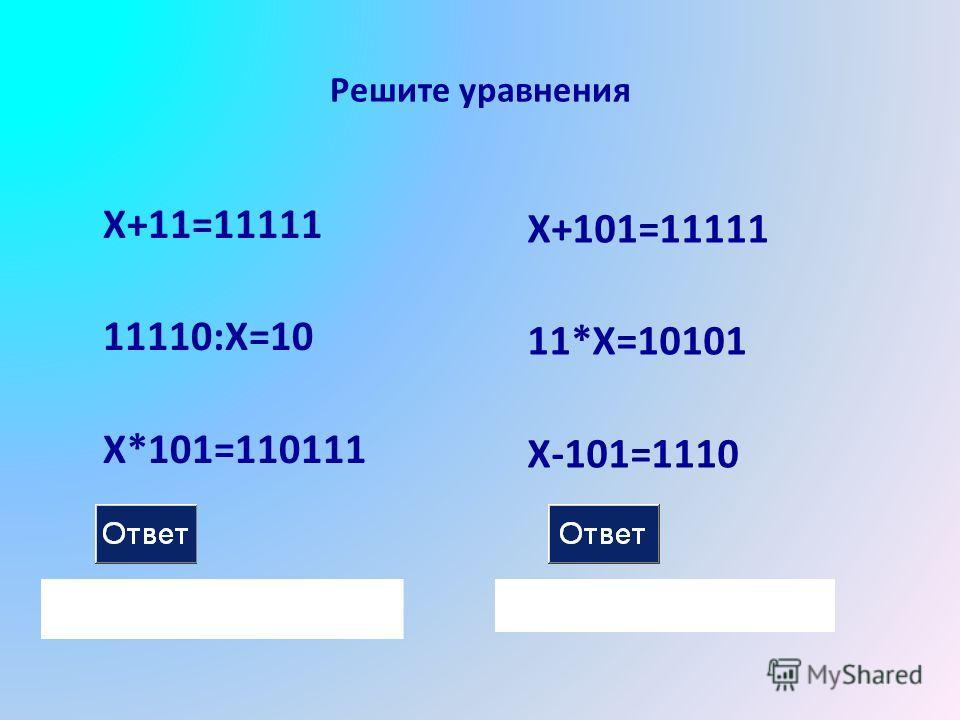 Решите уравнения X+11=11111 11110:X=10 X*101=110111 X+101=11111 11*X=10101 X-101=1110