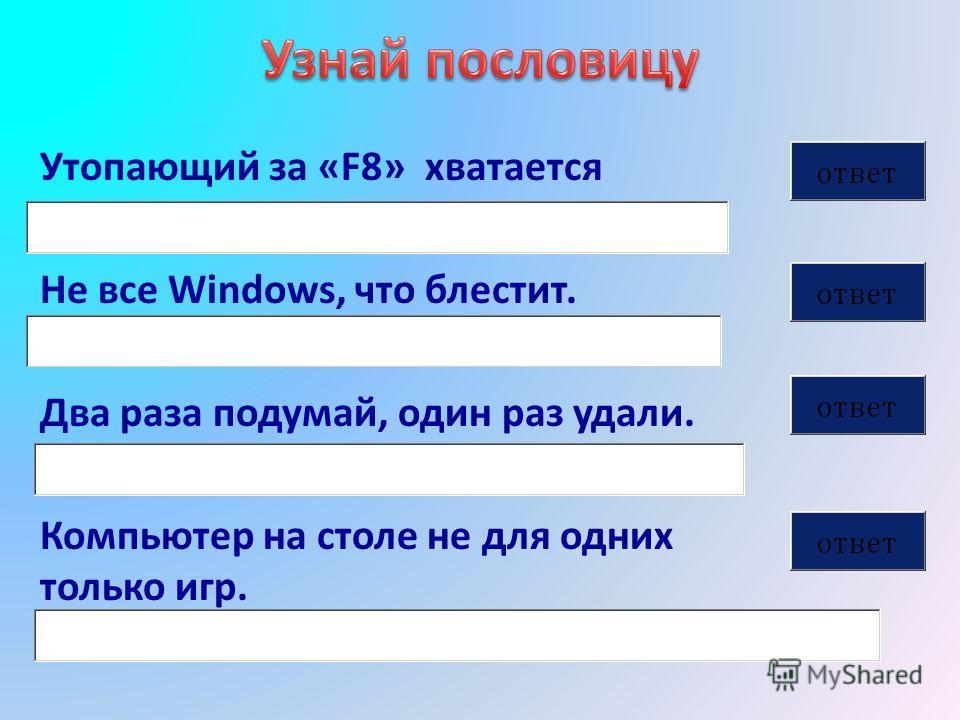 Утопающий за «F8» хватается Не все Windows, что блестит. Два раза подумай, один раз удали. Компьютер на столе не для одних только игр.