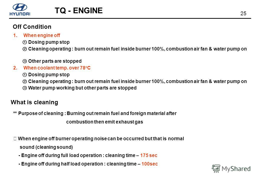 25 TQ - ENGINE Off Condition 1. When engine off Dosing pump stop Cleaning operating : burn out remain fuel inside burner 100%, combustion air fan & water pump on Other parts are stopped 2. When coolant temp. over 78 o C Dosing pump stop Cleaning oper