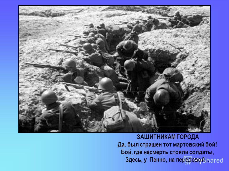 ЗАЩИТНИКАМ ГОРОДА Да, был страшен тот мартовский бой! Бой, где насмерть стояли солдаты, Здесь, у Пенно, на передовой...