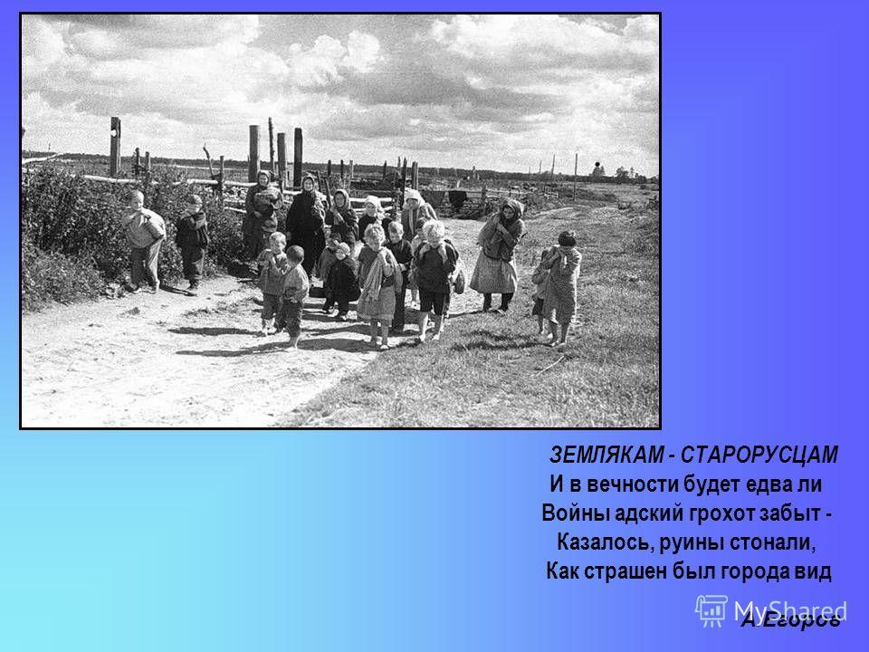 ЗЕМЛЯКАМ - СТАРОРУСЦАМ И в вечности будет едва ли Войны адский грохот забыт - Казалось, руины стонали, Как страшен был города вид А.Егоров