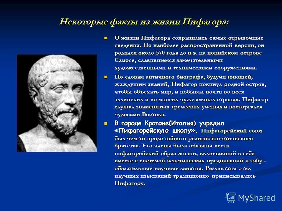 Некоторые факты из жизни Пифагора: О жизни Пифагора сохранились самые отрывочные сведения. По наиболее распространенной версии, он родился около 570 года до н.э. на ионийском острове Самосе, славившемся замечательными художественными и техническими с