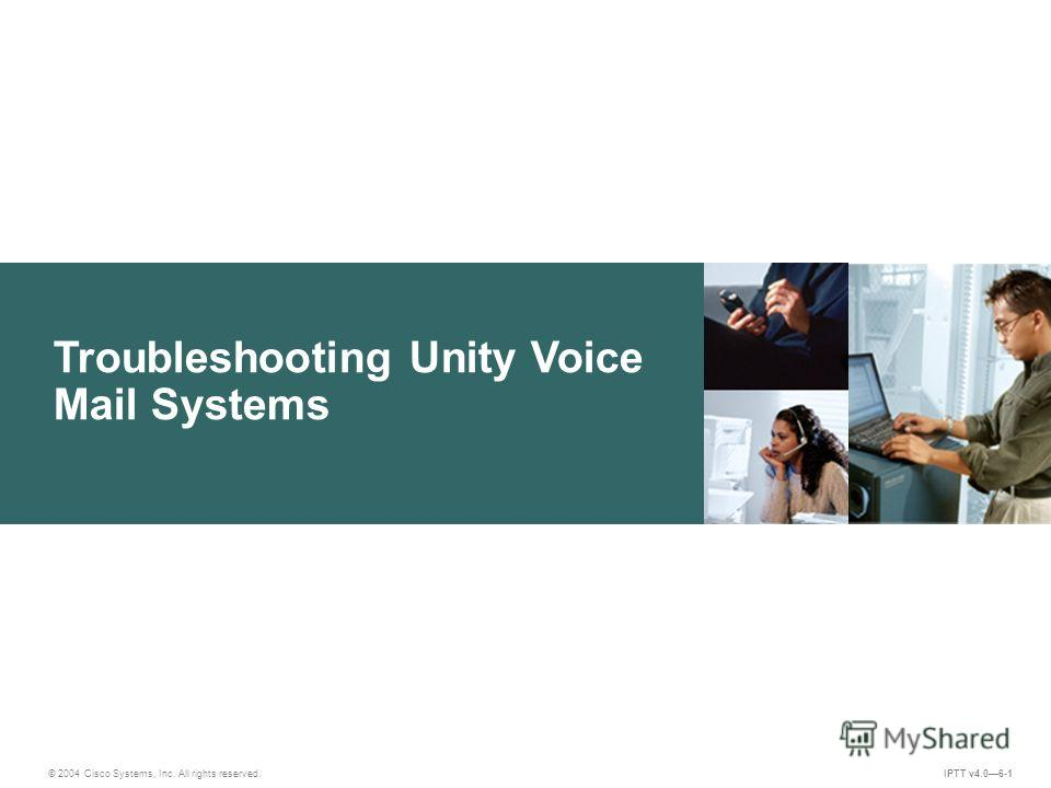 Troubleshooting Unity Voice Mail Systems IPTT v4.06-1 © 2004 Cisco Systems, Inc. All rights reserved.