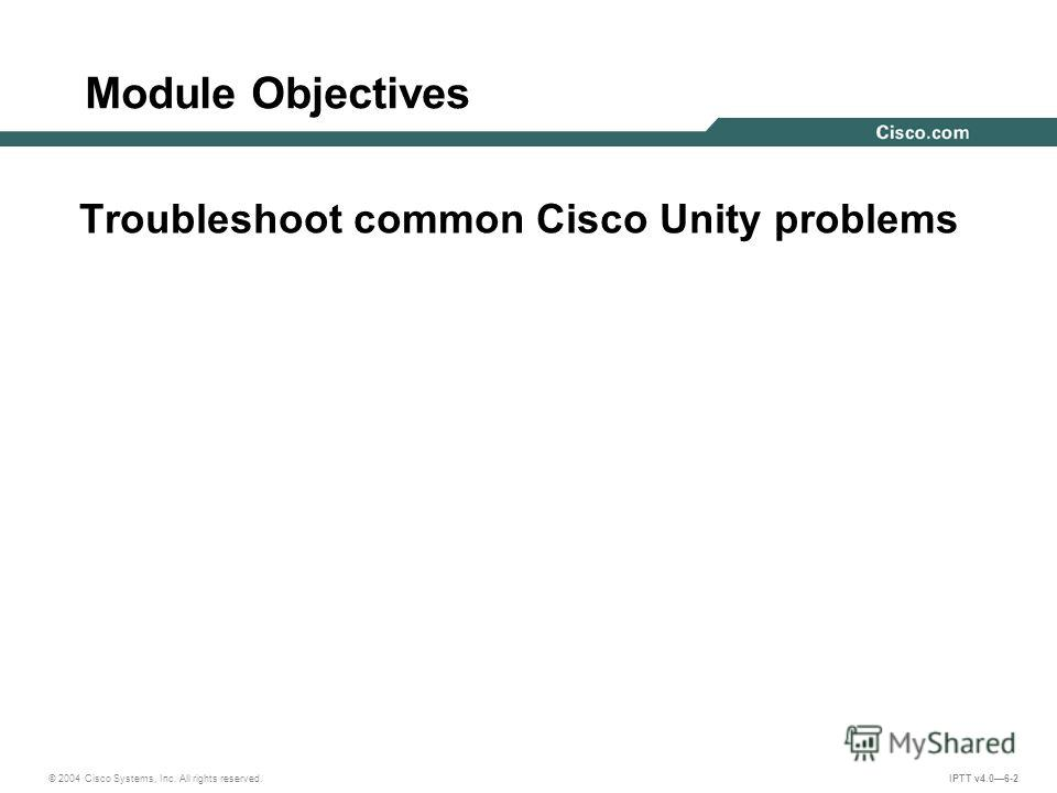 IPTT v4.06-2 Module Objectives Troubleshoot common Cisco Unity problems