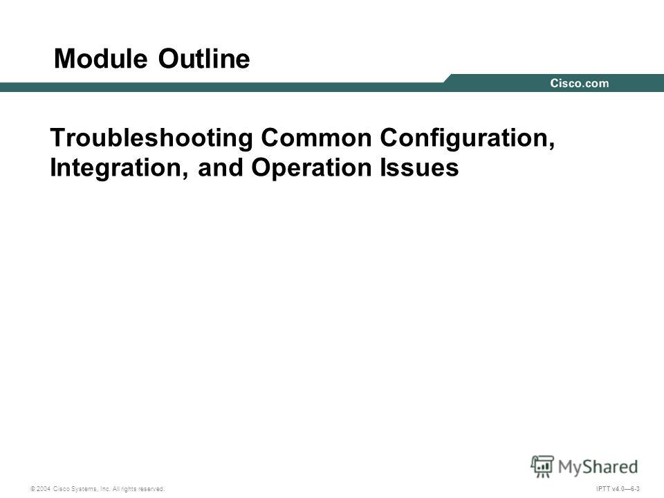 © 2004 Cisco Systems, Inc. All rights reserved. IPTT v4.06-3 Module Outline Troubleshooting Common Configuration, Integration, and Operation Issues
