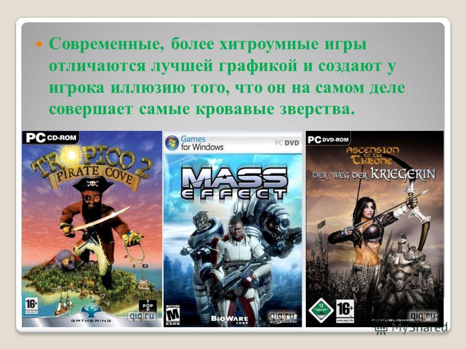Современные, более хитроумные игры отличаются лучшей графикой и создают у игрока иллюзию того, что он на самом деле совершает самые кровавые зверства.