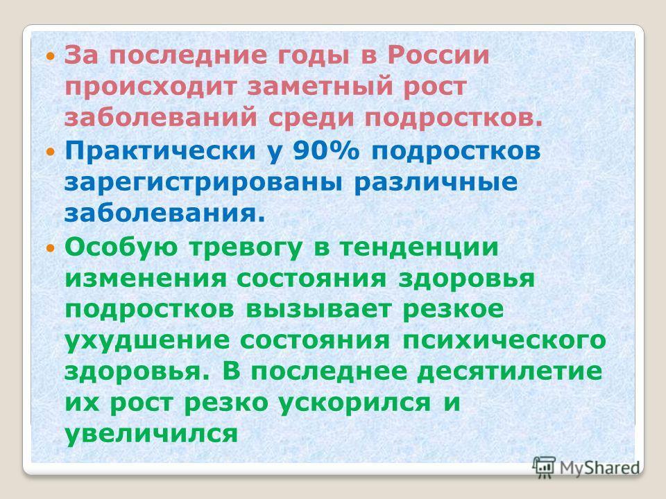 За последние годы в России происходит заметный рост заболеваний среди подростков. Практически у 90% подростков зарегистрированы различные заболевания. Особую тревогу в тенденции изменения состояния здоровья подростков вызывает резкое ухудшение состоя