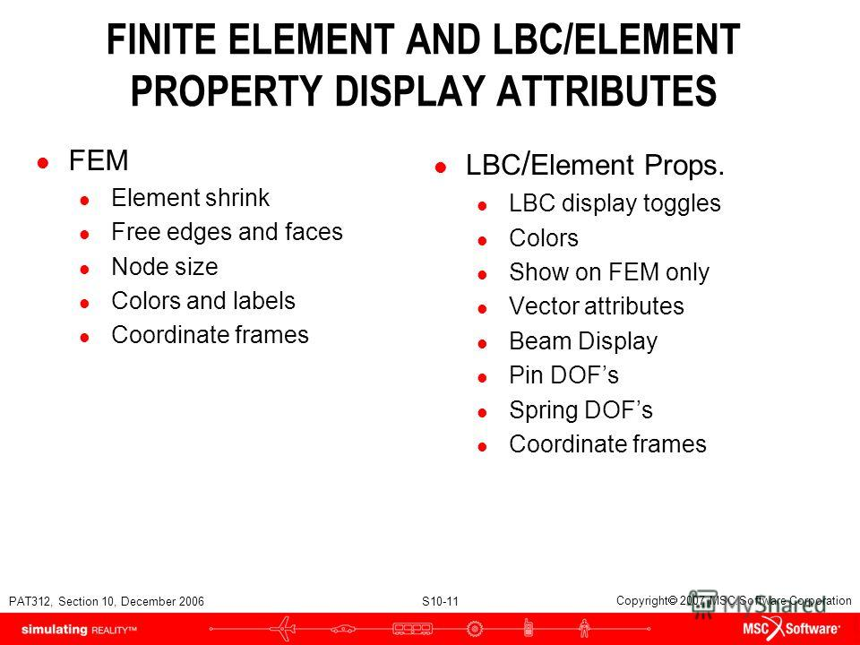 PAT312, Section 10, December 2006 S10-11 Copyright 2007 MSC.Software Corporation FINITE ELEMENT AND LBC/ELEMENT PROPERTY DISPLAY ATTRIBUTES l FEM l Element shrink l Free edges and faces l Node size l Colors and labels l Coordinate frames l LBC / Elem