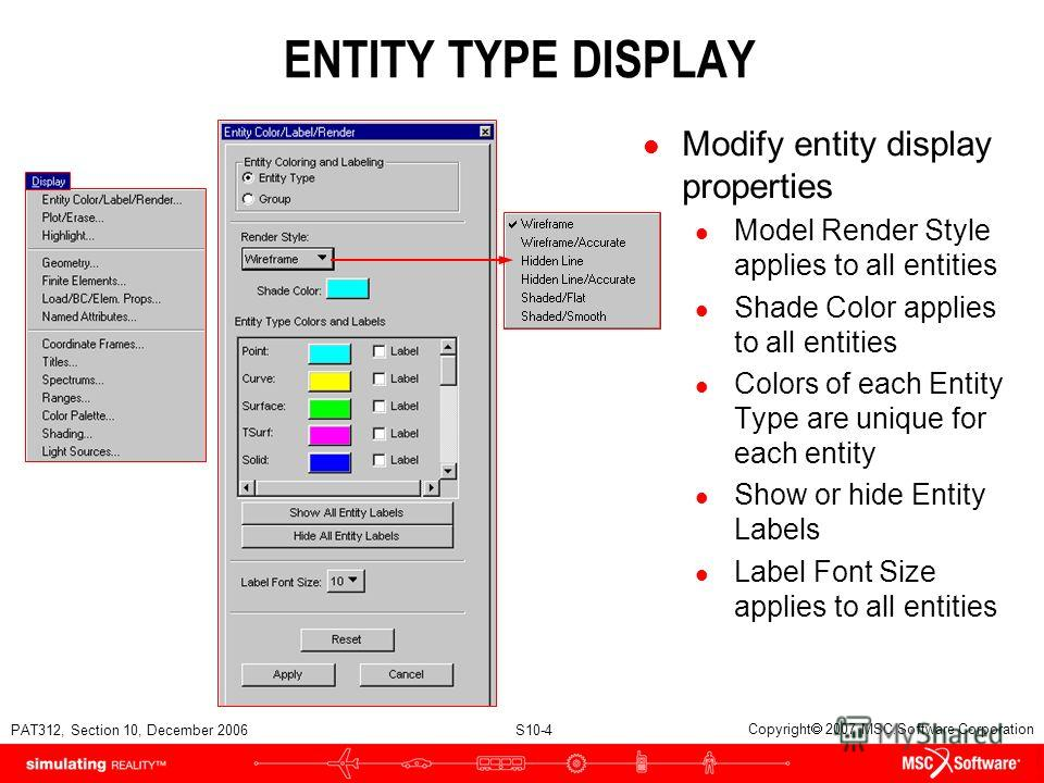 PAT312, Section 10, December 2006 S10-4 Copyright 2007 MSC.Software Corporation ENTITY TYPE DISPLAY l Modify entity display properties l Model Render Style applies to all entities l Shade Color applies to all entities l Colors of each Entity Type are