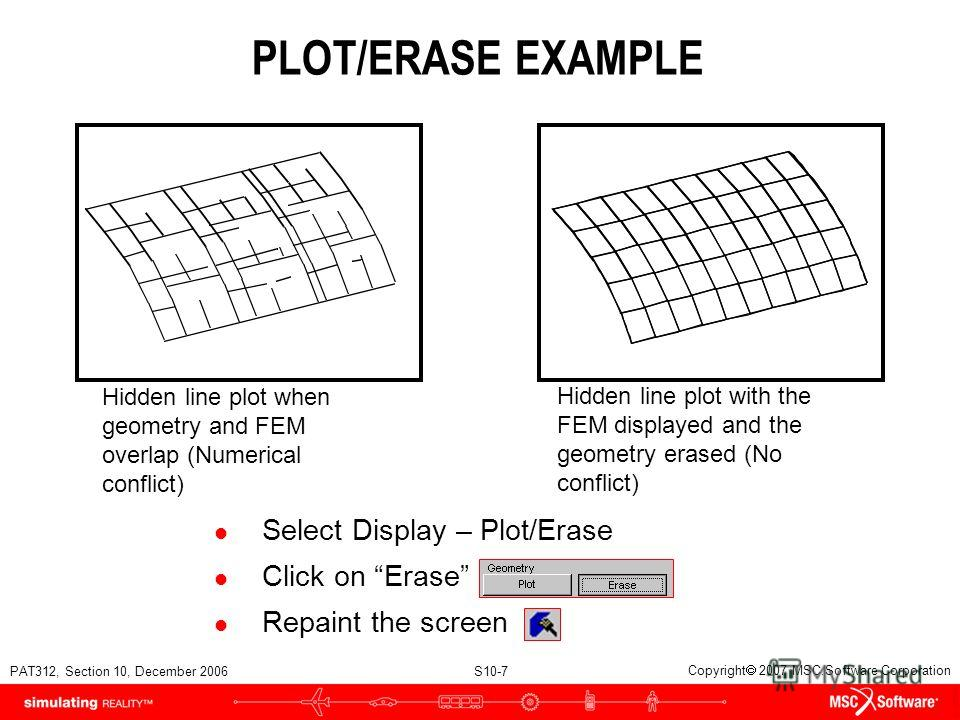 PAT312, Section 10, December 2006 S10-7 Copyright 2007 MSC.Software Corporation PLOT/ERASE EXAMPLE l Select Display – Plot/Erase l Click on Erase l Repaint the screen Hidden line plot when geometry and FEM overlap (Numerical conflict) Hidden line plo