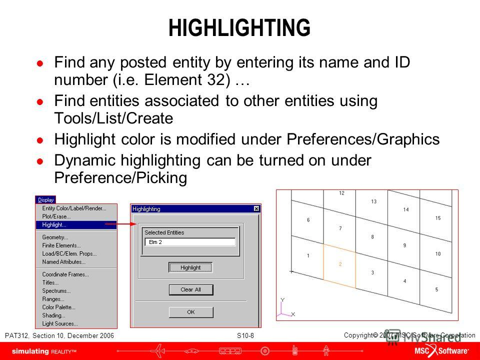 PAT312, Section 10, December 2006 S10-8 Copyright 2007 MSC.Software Corporation HIGHLIGHTING l Find any posted entity by entering its name and ID number (i.e. Element 32) … l Find entities associated to other entities using Tools/List/Create l Highli