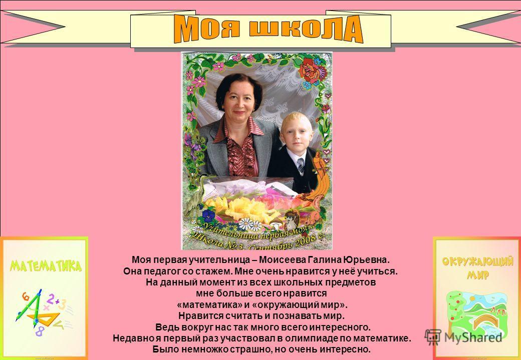 Моя первая учительница – Моисеева Галина Юрьевна. Она педагог со стажем. Мне очень нравится у неё учиться. На данный момент из всех школьных предметов мне больше всего нравится «математика» и «окружающий мир». Нравится считать и познавать мир. Ведь в