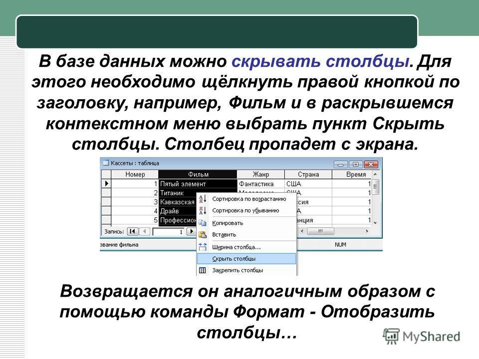 В базе данных можно скрывать столбцы. Для этого необходимо щёлкнуть правой кнопкой по заголовку, например, Фильм и в раскрывшемся контекстном меню выбрать пункт Скрыть столбцы. Столбец пропадет с экрана. Возвращается он аналогичным образом с помощью