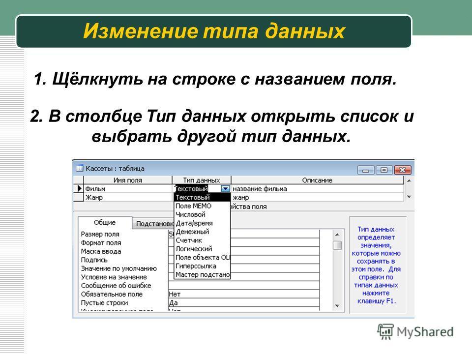 Изменение типа данных 1. Щёлкнуть на строке с названием поля. 2. В столбце Тип данных открыть список и выбрать другой тип данных.