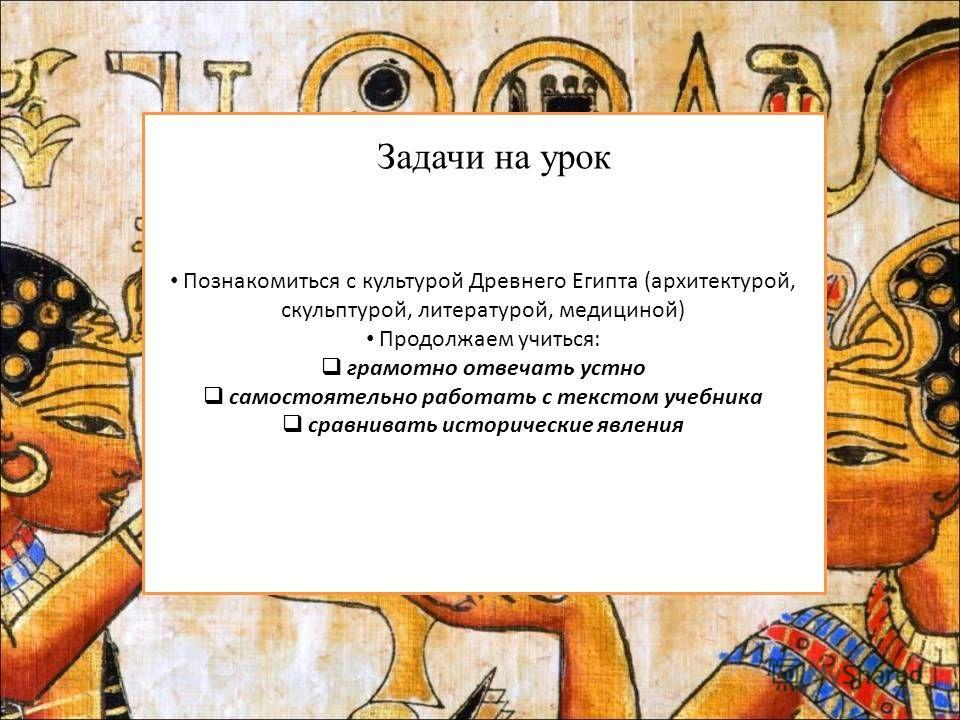 Познакомиться с культурой Древнего Египта (архитектурой, скульптурой, литературой, медициной) Продолжаем учиться: грамотно отвечать устно самостоятельно работать с текстом учебника сравнивать исторические явления Задачи на урок