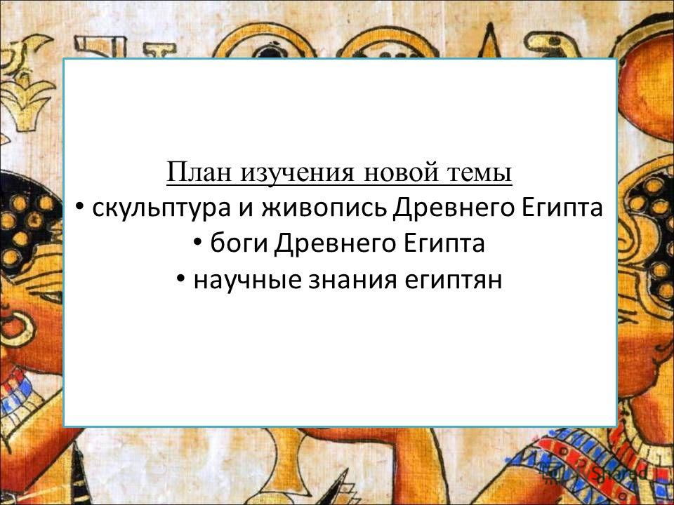 План изучения новой темы скульптура и живопись Древнего Египта боги Древнего Египта научные знания египтян