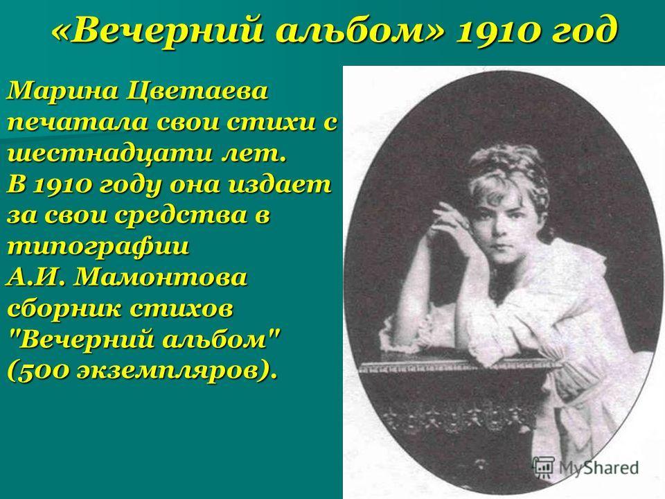 «Вечерний альбом» 1910 год Марина Цветаева печатала свои стихи с шестнадцати лет. В 1910 году она издает за свои средства в типографии А.И. Мамонтова сборник стихов Вечерний альбом (500 экземпляров).
