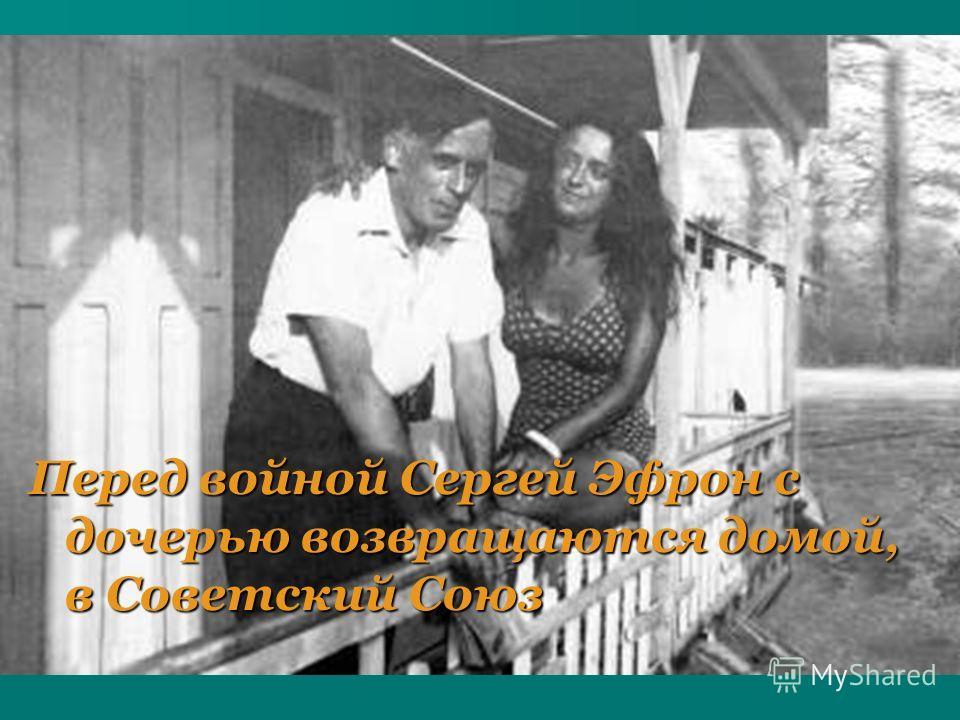 Перед войной Сергей Эфрон с дочерью возвращаются домой, в Советский Союз