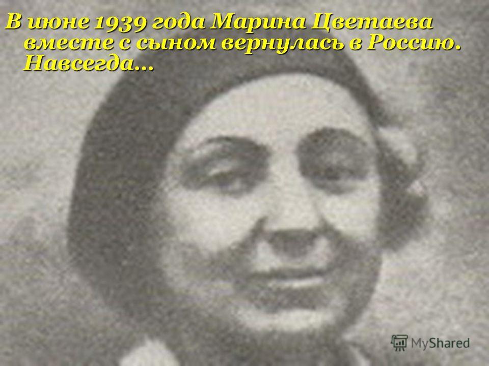 В июне 1939 года Марина Цветаева вместе с сыном вернулась в Россию. Навсегда…