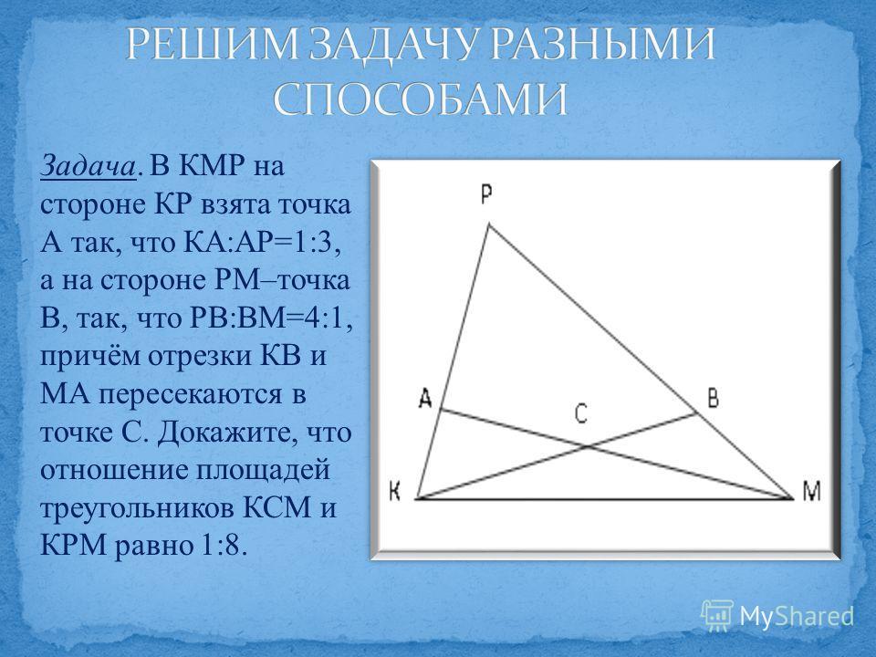 Задача. В КМР на стороне КР взята точка А так, что КА:АР=1:3, а на стороне РМ–точка В, так, что РВ:ВМ=4:1, причём отрезки КВ и МА пересекаются в точке С. Докажите, что отношение площадей треугольников КСМ и КРМ равно 1:8.
