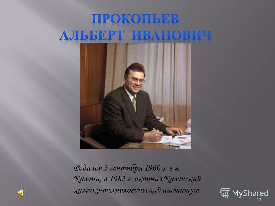 13 Родился 3 сентября 1960 г. в г. Казани; в 1982 г. окончил Казанский химико-технологический институт