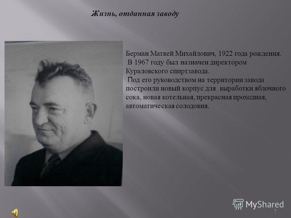 Жизнь, отданная заводу Берман Матвей Михайлович, 1922 года рождения. В 1967 году был назначен директором Кураловского спиртзавода. П од его руководством на территории завода построили новый корпус для выработки яблочного сока, новая котельная, прекра