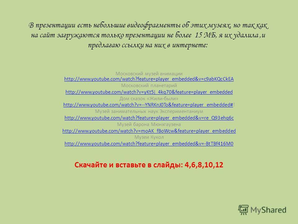 В презентации есть небольшие видеофрагменты об этих музеях, но так как на сайт загружаются только презентации не более 15 МБ, я их удалила,и предлагаю ссылки на них в интернете: Московский музей анимации http://www.youtube.com/watch?feature=player_em