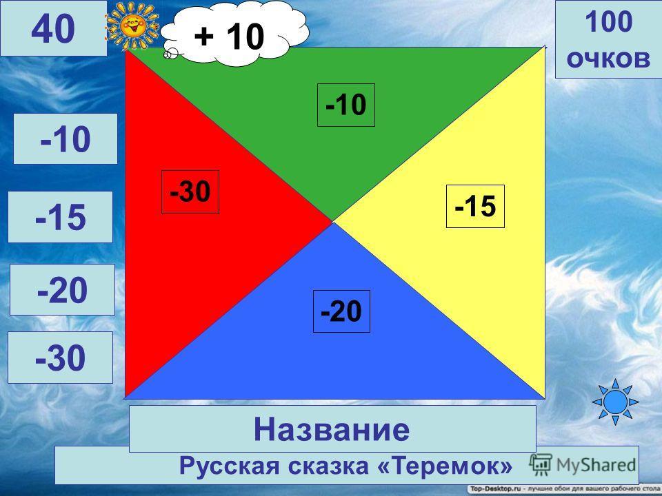 Русская сказка «Лиса и журавль -30 -10 -15 -20 100 очков 39 Название -10 -15 -20 -30 + 10