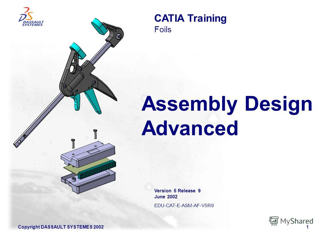 Copyright DASSAULT SYSTEMES 20021 Assembly Design Advanced CATIA Training Foils Version 5 Release 9 June 2002 EDU-CAT-E-ASM-AF-V5R9