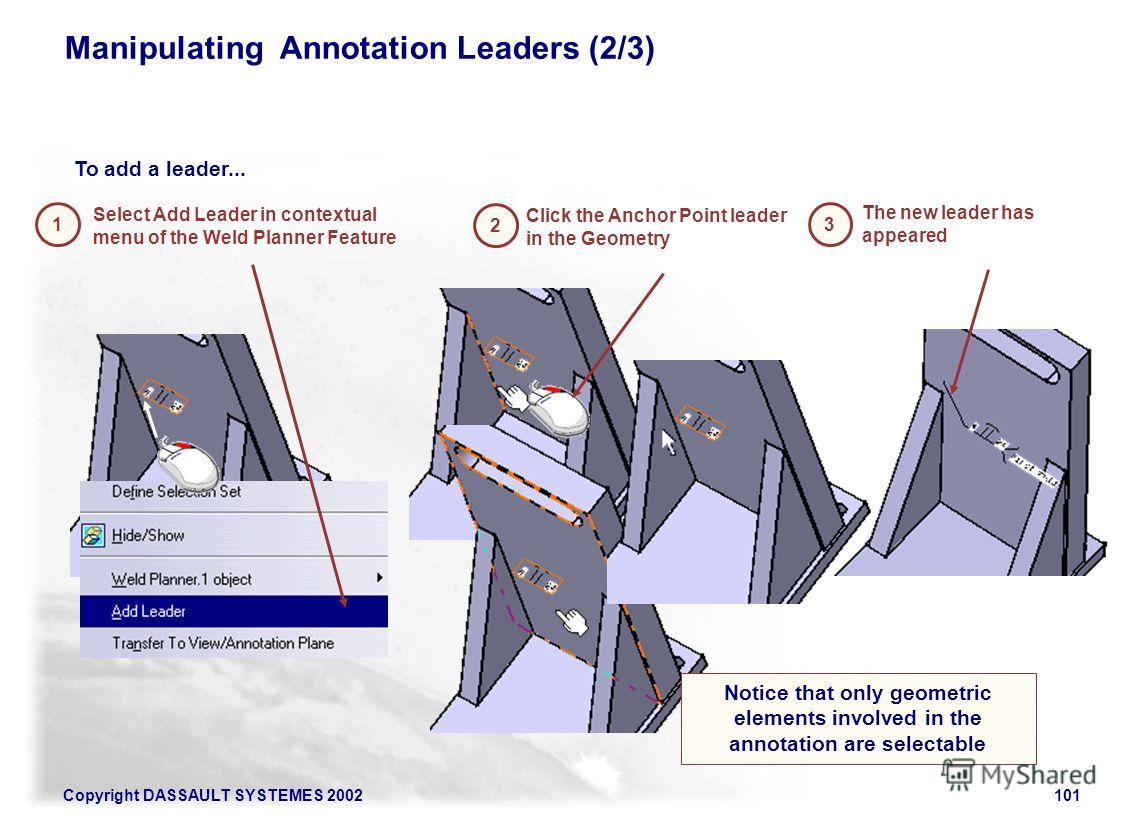 Copyright DASSAULT SYSTEMES 2002101 Manipulating Annotation Leaders (2/3) 1 To add a leader... 2 3 Select Add Leader in contextual menu of the Weld Planner Feature The new leader has appeared Click the Anchor Point leader in the Geometry Notice that