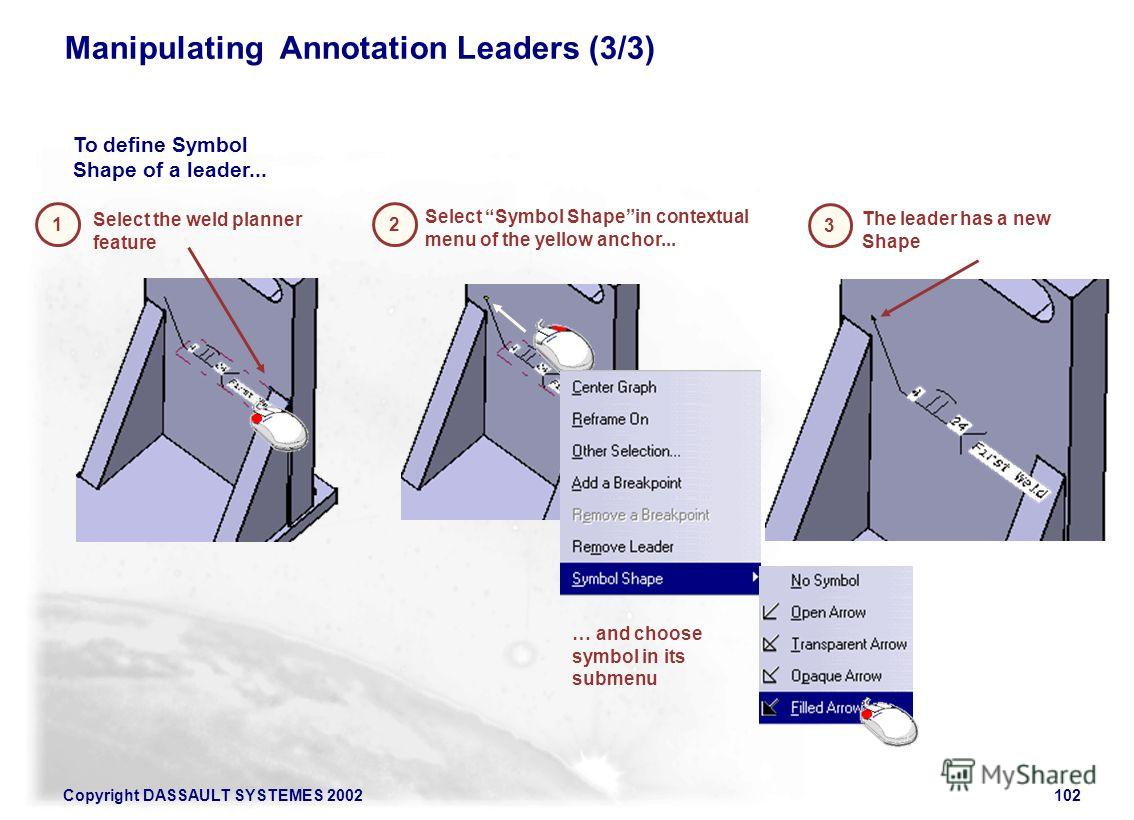 Copyright DASSAULT SYSTEMES 2002102 Manipulating Annotation Leaders (3/3) 1 To define Symbol Shape of a leader... 2 3 Select the weld planner feature The leader has a new Shape Select Symbol Shapein contextual menu of the yellow anchor... … and choos