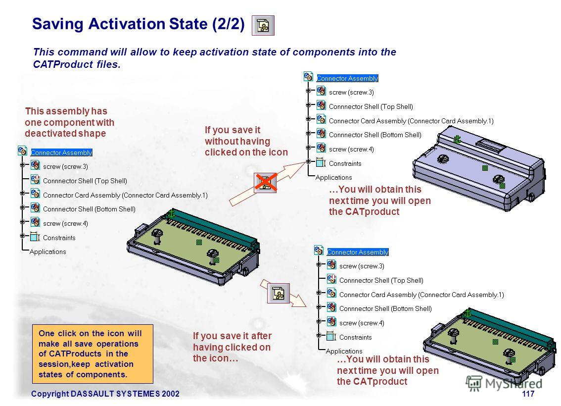 Copyright DASSAULT SYSTEMES 2002117 Saving Activation State (2/2) This assembly has one component with deactivated shape This command will allow to keep activation state of components into the CATProduct files. If you save it without having clicked o