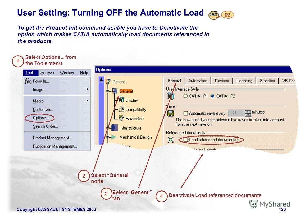 Copyright DASSAULT SYSTEMES 2002126 User Setting: Turning OFF the Automatic Load Select General tab 2 3 Select General node To get the Product Init command usable you have to Deactivate the option which makes CATIA automatically load documents refere