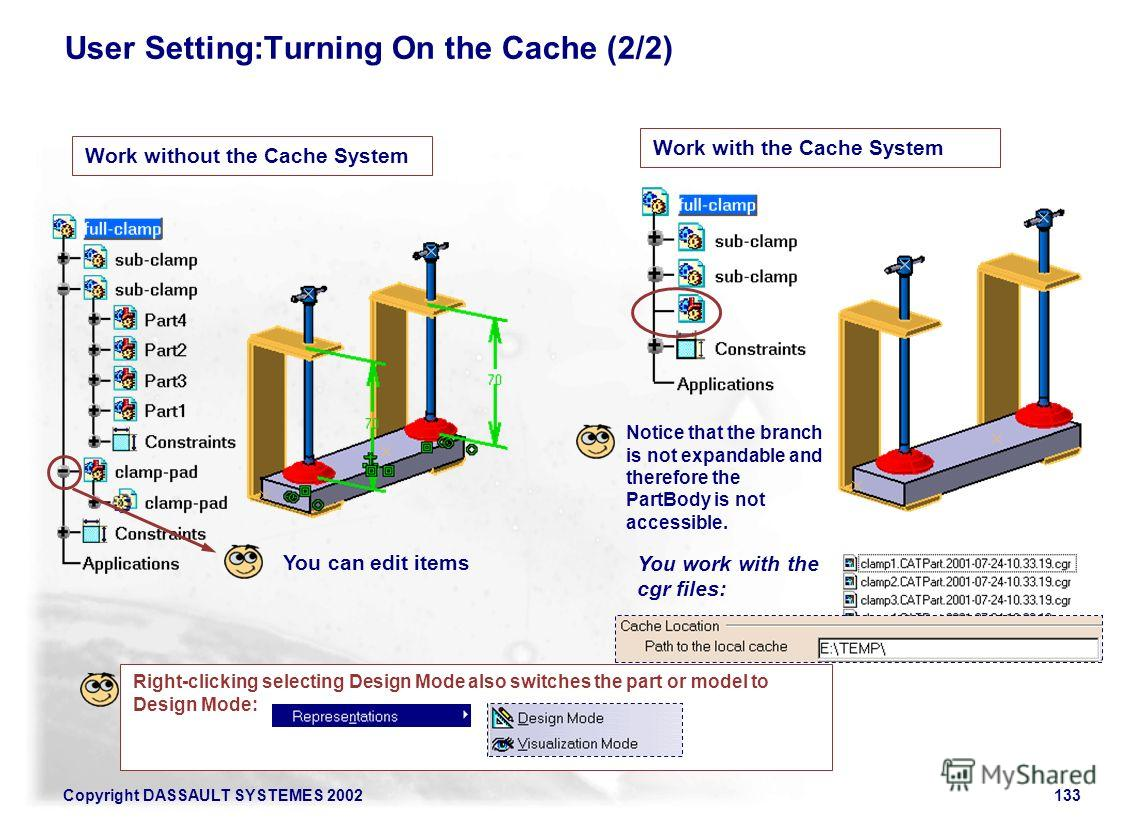 Copyright DASSAULT SYSTEMES 2002133 User Setting:Turning On the Cache (2/2) Work without the Cache System Work with the Cache System You work with the cgr files: Notice that the branch is not expandable and therefore the PartBody is not accessible. Y
