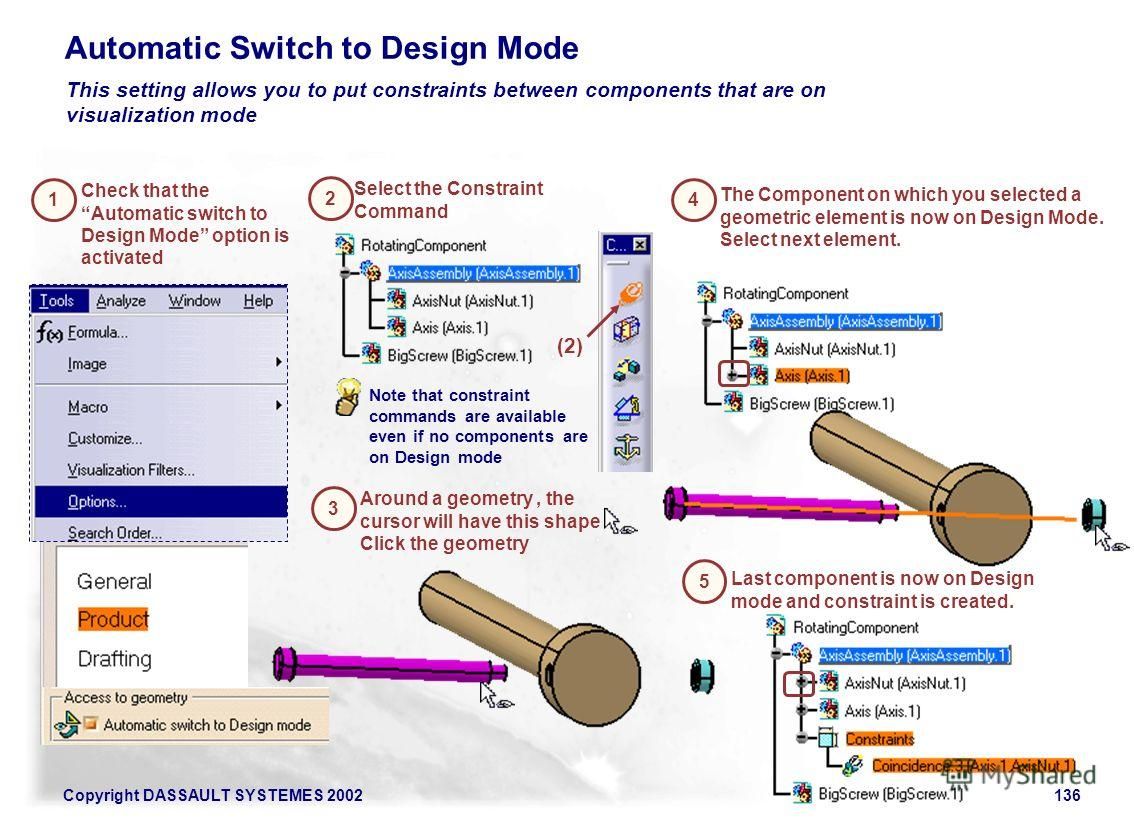 Copyright DASSAULT SYSTEMES 2002136 Automatic Switch to Design Mode 1 This setting allows you to put constraints between components that are on visualization mode 2 Check that the Automatic switch to Design Mode option is activated Around a geometry,