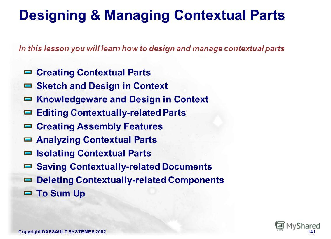 Copyright DASSAULT SYSTEMES 2002141 Designing & Managing Contextual Parts In this lesson you will learn how to design and manage contextual parts Creating Contextual Parts Sketch and Design in Context Knowledgeware and Design in Context Editing Conte