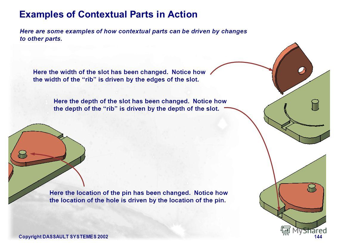 Copyright DASSAULT SYSTEMES 2002144 Examples of Contextual Parts in Action Here are some examples of how contextual parts can be driven by changes to other parts. Here the width of the slot has been changed. Notice how the width of the rib is driven